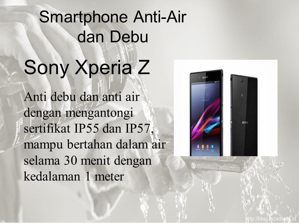Sony Xperia Z Anti debu dan anti air dengan mengantongi sertifikat IP55 dan IP57, mampu bertahan dalam air selama 30 menit dengan kedalaman 1 meter