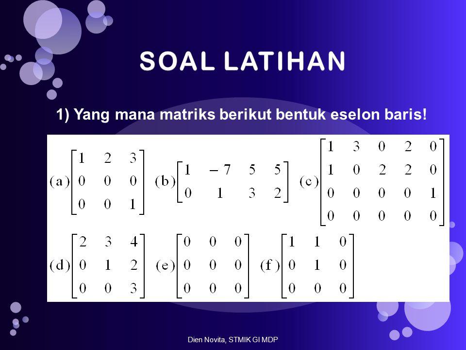 1) Yang mana matriks berikut bentuk eselon baris! Dien Novita, STMIK GI MDP