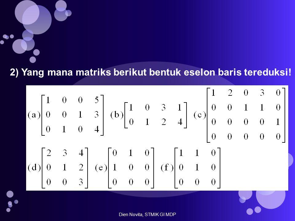 2) Yang mana matriks berikut bentuk eselon baris tereduksi! Dien Novita, STMIK GI MDP