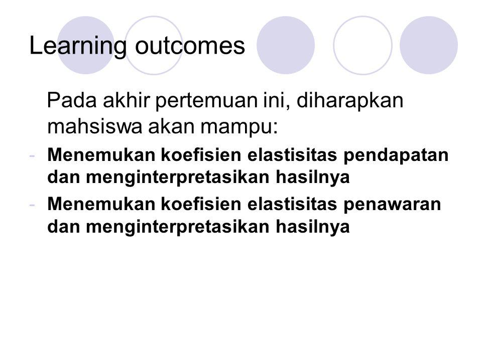 Learning outcomes Pada akhir pertemuan ini, diharapkan mahsiswa akan mampu: -Menemukan koefisien elastisitas pendapatan dan menginterpretasikan hasiln