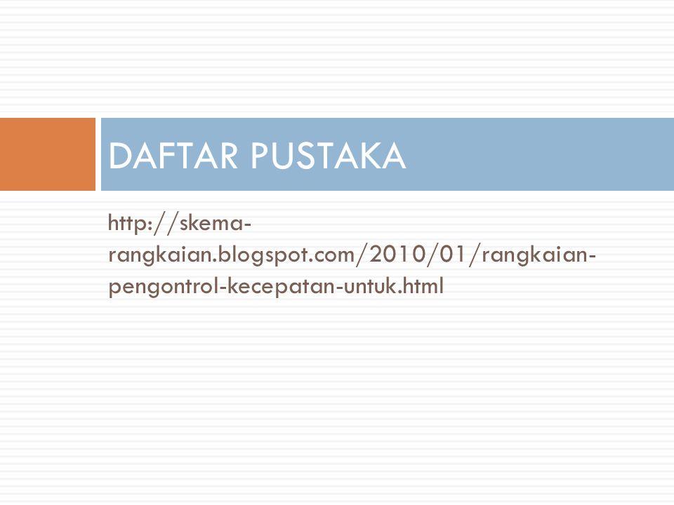 http://skema- rangkaian.blogspot.com/2010/01/rangkaian- pengontrol-kecepatan-untuk.html DAFTAR PUSTAKA