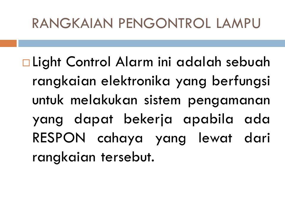 Light Control Alarm ini adalah sebuah rangkaian elektronika yang berfungsi untuk melakukan sistem pengamanan yang dapat bekerja apabila ada RESPON c