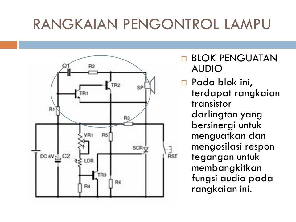 RANGKAIAN PENGONTROL LAMPU  BLOK PENGUATAN AUDIO  Pada blok ini, terdapat rangkaian transistor darlington yang bersinergi untuk menguatkan dan mengo