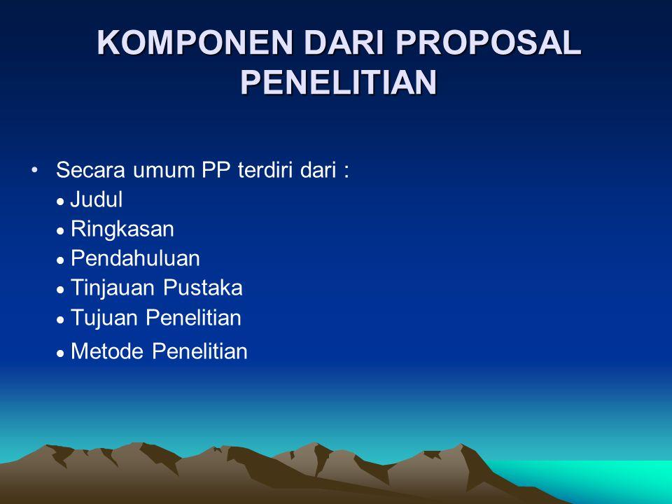 KOMPONEN DARI PROPOSAL PENELITIAN Secara umum PP terdiri dari :  Judul  Ringkasan  Pendahuluan  Tinjauan Pustaka  Tujuan Penelitian  Metode Pene