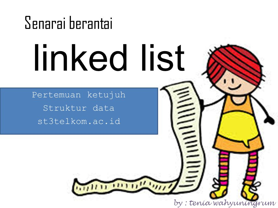 linked list Pertemuan ketujuh Struktur data st3telkom.ac.id Senarai berantai by : tenia wahyuningrum