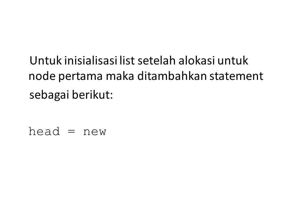 Untuk inisialisasi list setelah alokasi untuk node pertama maka ditambahkan statement sebagai berikut: head = new
