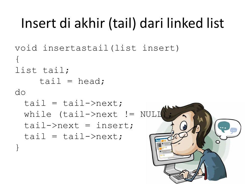 Insert di akhir (tail) dari linked list void insertastail(list insert) { list tail; tail = head; do tail = tail->next; while (tail->next != NULL); tai