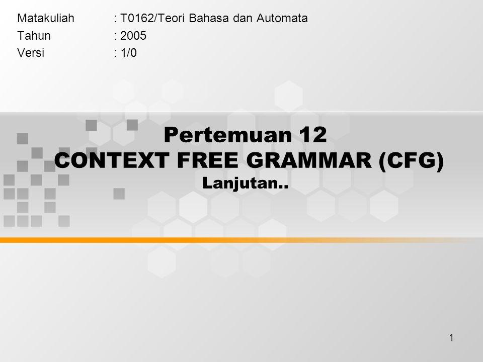 1 Pertemuan 12 CONTEXT FREE GRAMMAR (CFG) Lanjutan.. Matakuliah: T0162/Teori Bahasa dan Automata Tahun: 2005 Versi: 1/0