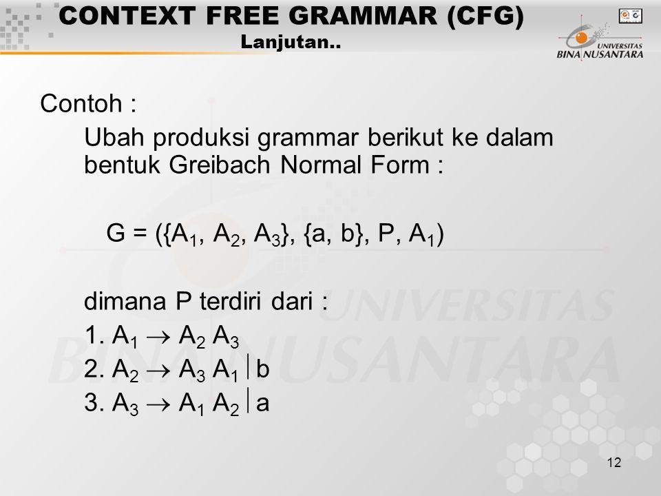 12 CONTEXT FREE GRAMMAR (CFG) Lanjutan.. Contoh : Ubah produksi grammar berikut ke dalam bentuk Greibach Normal Form : G = ({A 1, A 2, A 3 }, {a, b},