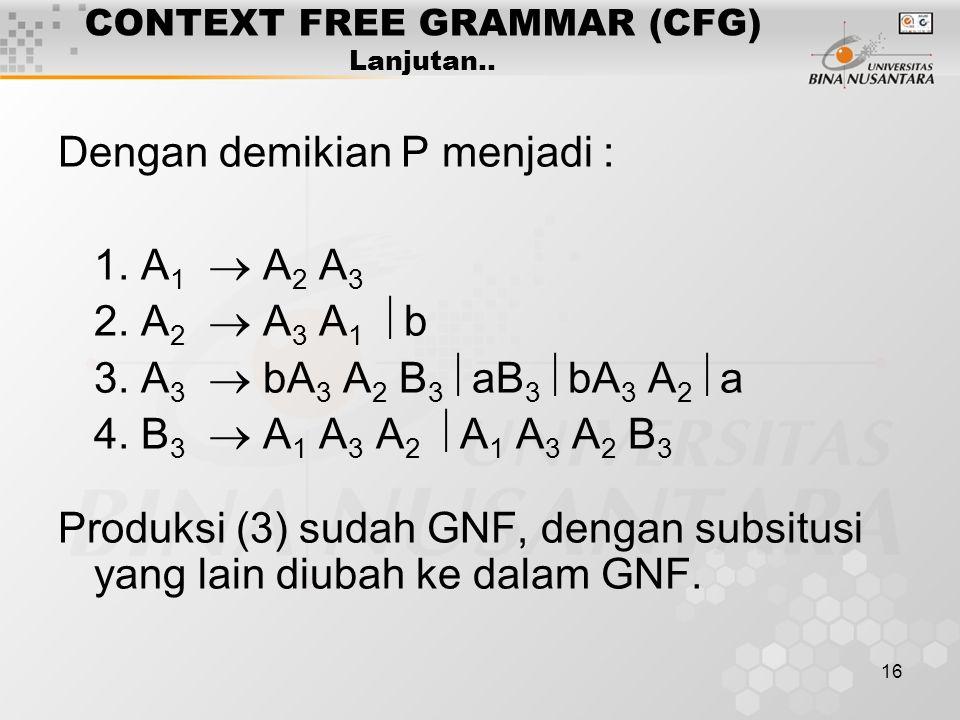 16 CONTEXT FREE GRAMMAR (CFG) Lanjutan.. Dengan demikian P menjadi : 1. A 1  A 2 A 3 2. A 2  A 3 A 1  b 3. A 3  bA 3 A 2 B 3  aB 3  bA 3 A 2  a