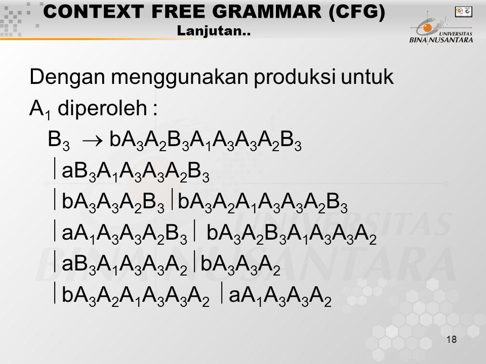 18 CONTEXT FREE GRAMMAR (CFG) Lanjutan.. Dengan menggunakan produksi untuk A 1 diperoleh : B 3  bA 3 A 2 B 3 A 1 A 3 A 3 A 2 B 3  aB 3 A 1 A 3 A 3 A