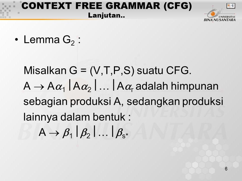6 CONTEXT FREE GRAMMAR (CFG) Lanjutan.. Lemma G 2 : Misalkan G = (V,T,P,S) suatu CFG. A  A  1  A  2  …  A  r adalah himpunan sebagian produksi