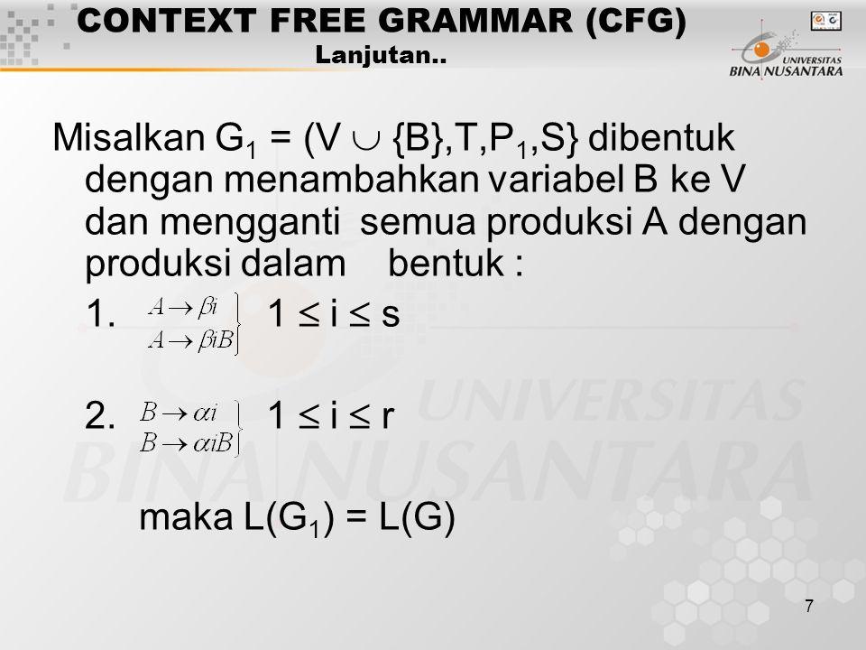 7 CONTEXT FREE GRAMMAR (CFG) Lanjutan.. Misalkan G 1 = (V  {B},T,P 1,S} dibentuk dengan menambahkan variabel B ke V dan mengganti semua produksi A de