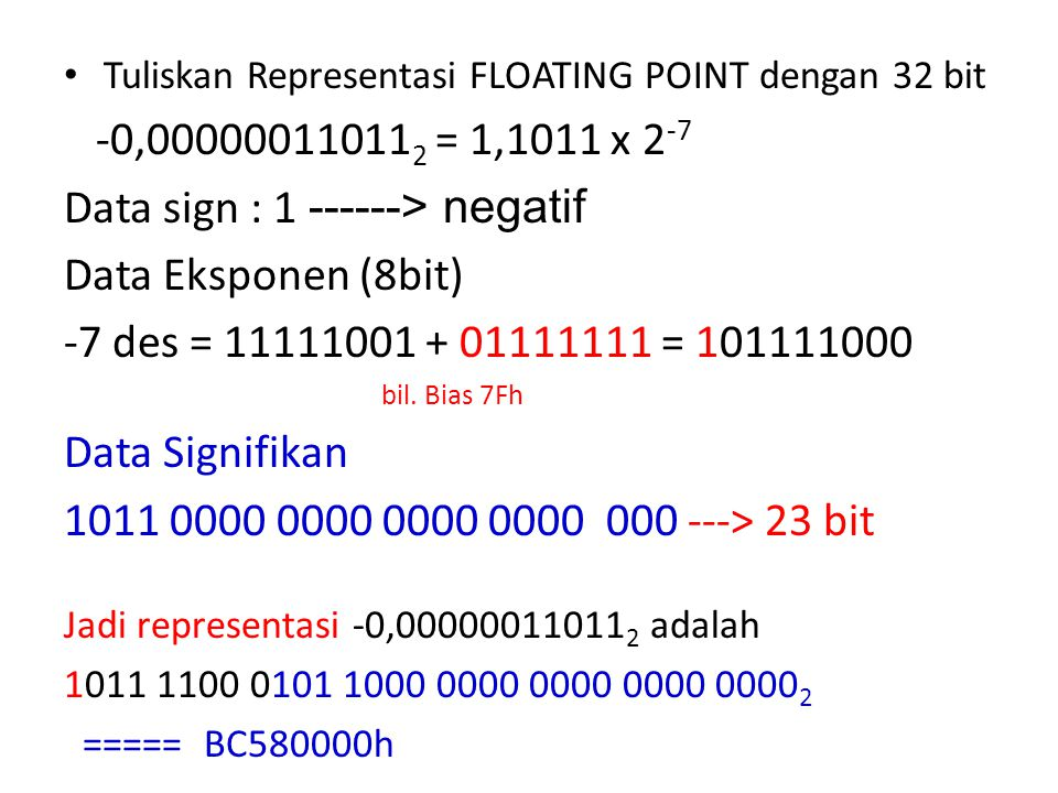 Tuliskan Representasi FLOATING POINT dengan 32 bit -0,00000011011 2 = 1,1011 x 2 -7 Data sign : 1 ------> negatif Data Eksponen (8bit) -7 des = 111110