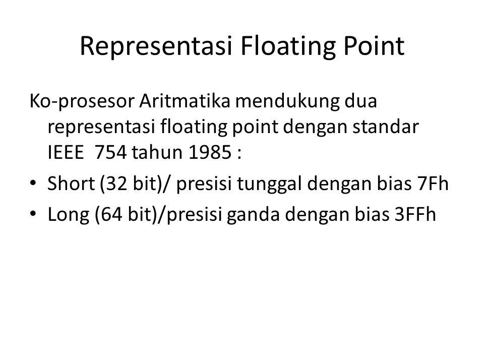 Representasi Floating Point Ko-prosesor Aritmatika mendukung dua representasi floating point dengan standar IEEE 754 tahun 1985 : Short (32 bit)/ presisi tunggal dengan bias 7Fh Long (64 bit)/presisi ganda dengan bias 3FFh