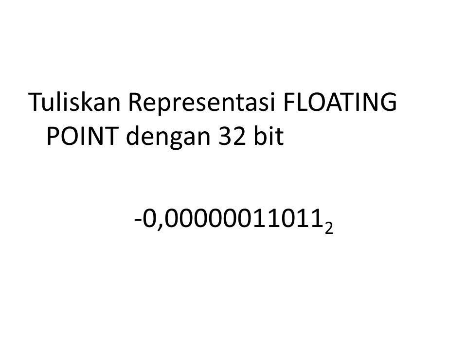 Tuliskan Representasi FLOATING POINT dengan 32 bit -0,00000011011 2