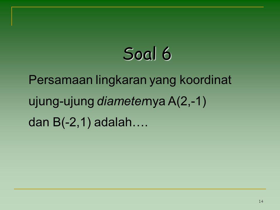 14 Soal 6 Persamaan lingkaran yang koordinat ujung-ujung diameternya A(2,-1) dan B(-2,1) adalah….