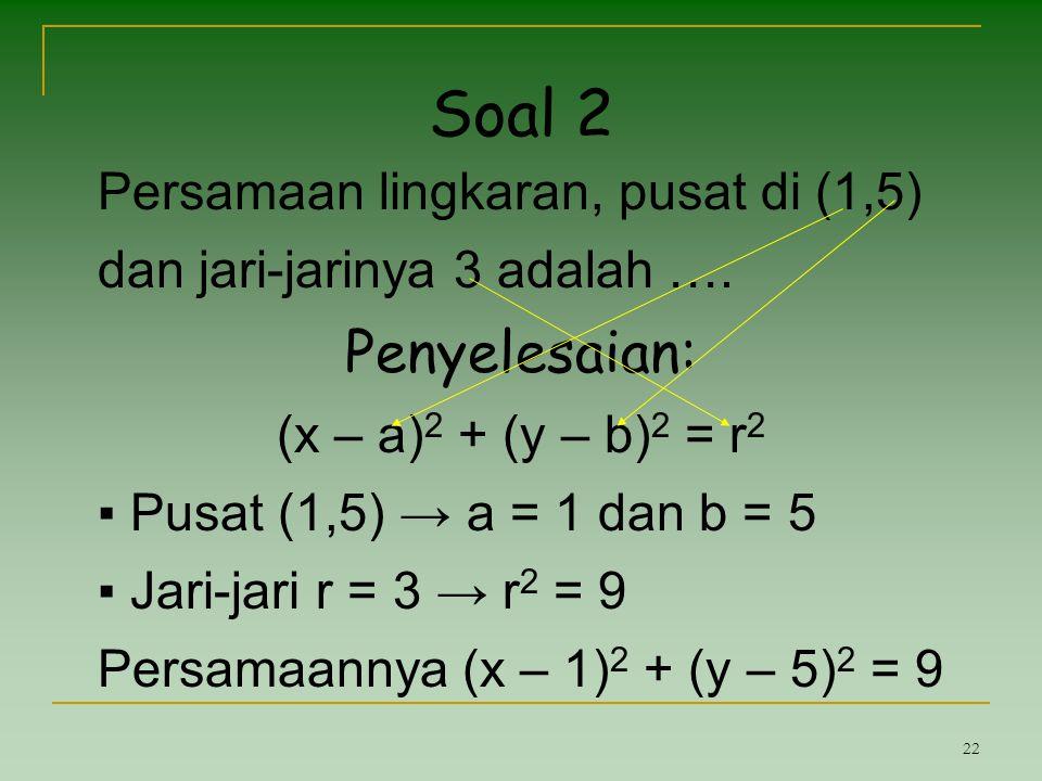 22 Soal 2 Persamaan lingkaran, pusat di (1,5) dan jari-jarinya 3 adalah …. Penyelesaian: (x – a) 2 + (y – b) 2 = r 2 ▪ Pusat (1,5) → a = 1 dan b = 5 ▪