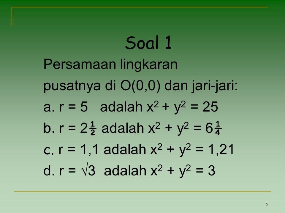 6 Soal 1 Persamaan lingkaran pusatnya di O(0,0) dan jari-jari: a. r = 5 adalah x 2 + y 2 = 25 b. r = 2 ½ adalah x 2 + y 2 = 6 ¼ c. r = 1,1 adalah x 2