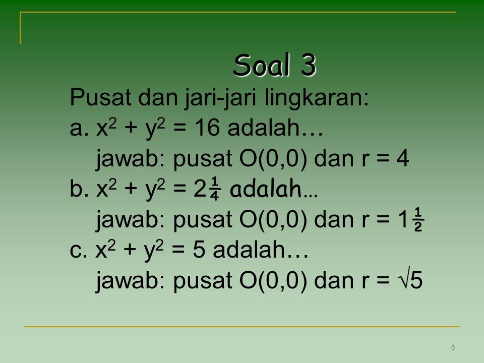 9 Soal 3 Pusat dan jari-jari lingkaran: a. x 2 + y 2 = 16 adalah… jawab: pusat O(0,0) dan r = 4 b. x 2 + y 2 = 2 ¼ adalah… jawab: pusat O(0,0) dan r =