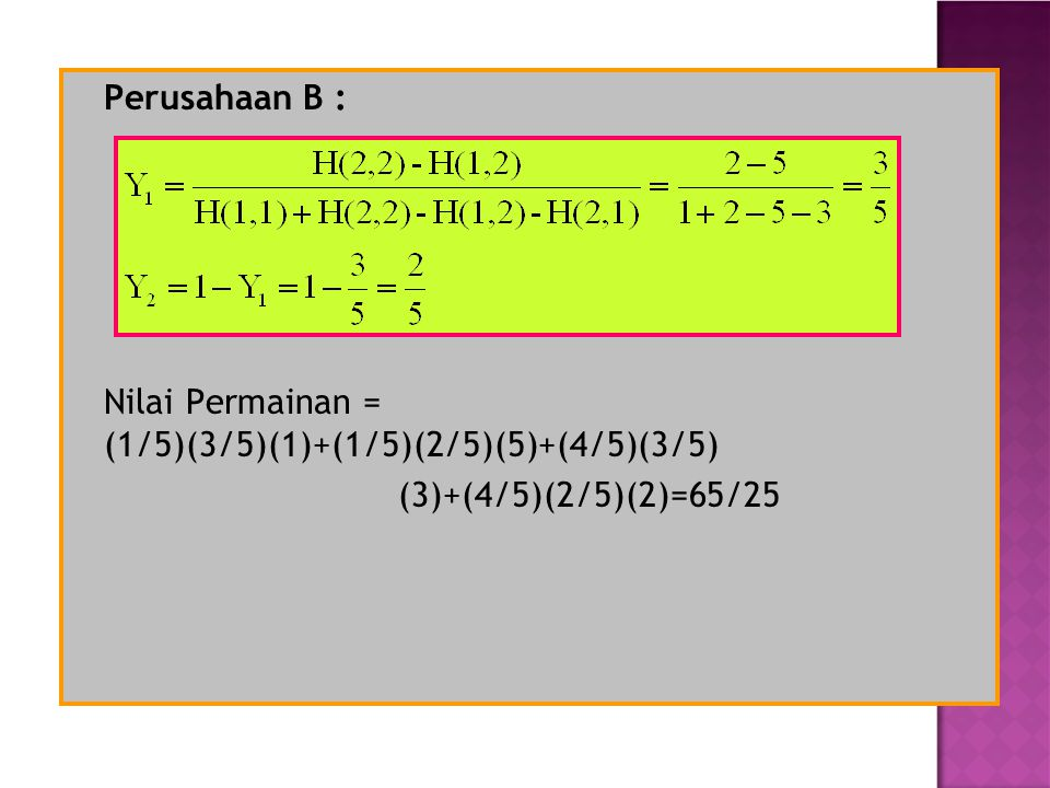 Perusahaan B : Nilai Permainan = (1/5)(3/5)(1)+(1/5)(2/5)(5)+(4/5)(3/5) (3)+(4/5)(2/5)(2)=65/25