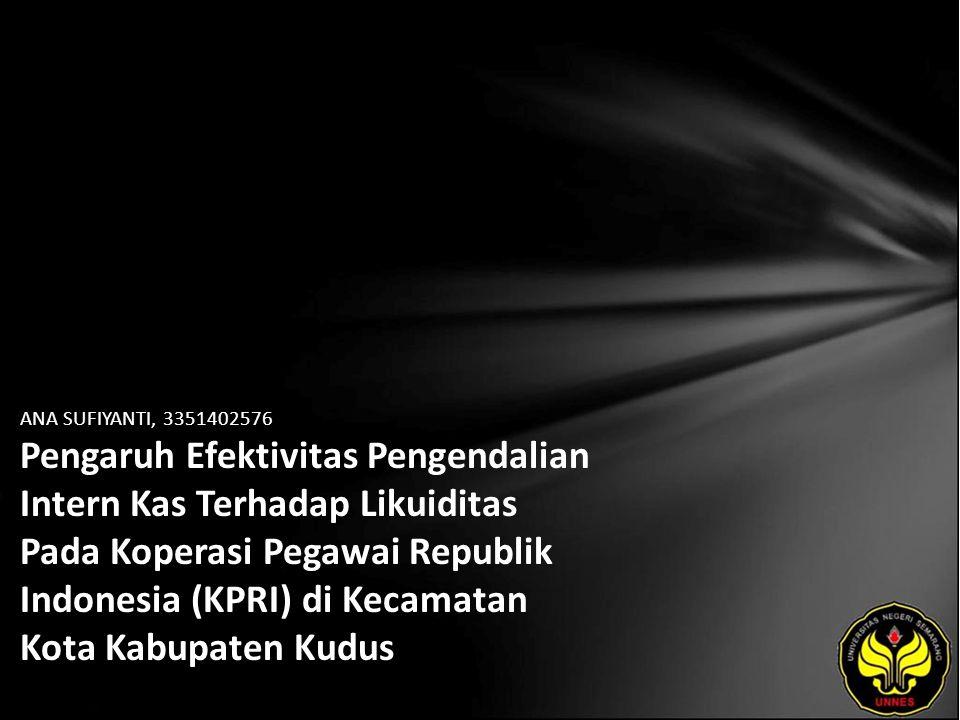 ANA SUFIYANTI, 3351402576 Pengaruh Efektivitas Pengendalian Intern Kas Terhadap Likuiditas Pada Koperasi Pegawai Republik Indonesia (KPRI) di Kecamatan Kota Kabupaten Kudus