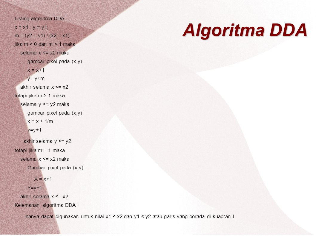 Algoritma DDA Listing algoritma DDA : x = x1 ; y = y1; m = (y2 – y1) / (x2 – x1) jika m > 0 dan m < 1 maka selama x <= x2 maka gambar pixel pada (x,y)