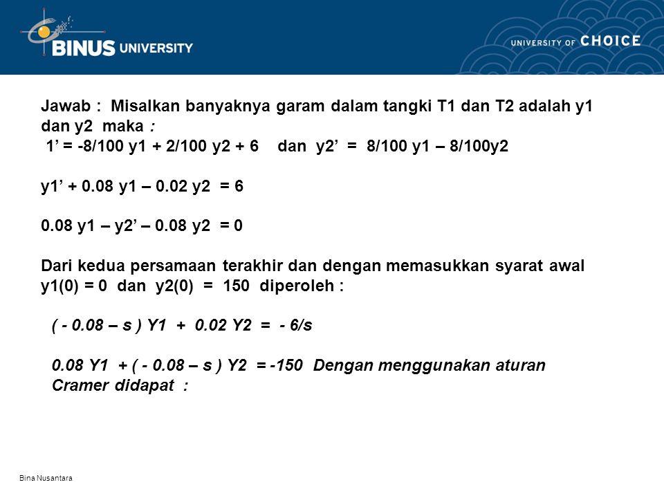 Bina Nusantara Jawab : Misalkan banyaknya garam dalam tangki T1 dan T2 adalah y1 dan y2 maka : 1' = -8/100 y1 + 2/100 y2 + 6 dan y2' = 8/100 y1 – 8/10