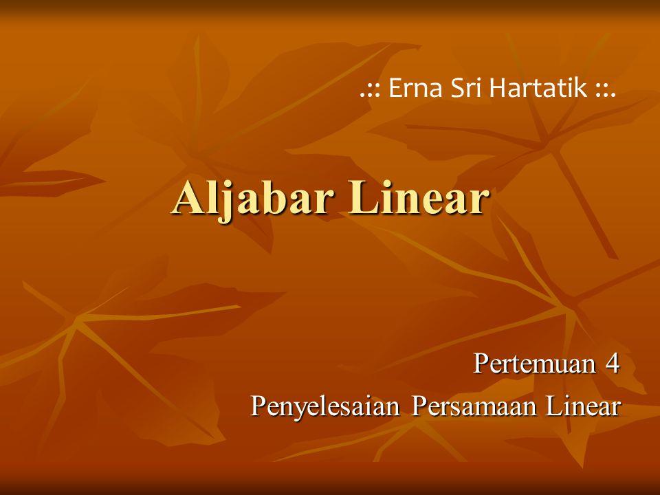 Aljabar Linear Pertemuan 4 Penyelesaian Persamaan Linear.:: Erna Sri Hartatik ::.