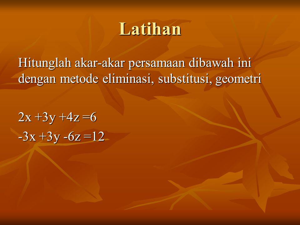 Latihan Hitunglah akar-akar persamaan dibawah ini dengan metode eliminasi, substitusi, geometri 2x +3y +4z =6 -3x +3y -6z =12