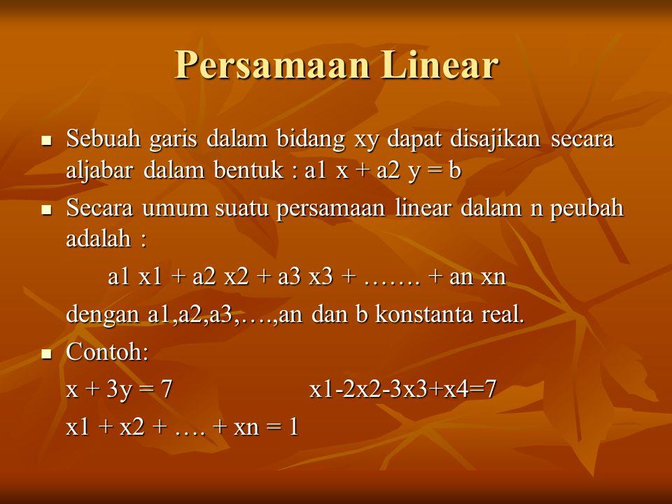 Penyelesaian persamaan Linear Dapat diselesaikan dengan menggunakan model permisalan Dapat diselesaikan dengan menggunakan model permisalan Contoh : Contoh :4x-2y=1 dapat diselesaikan dengan menetapkan sembarang nilai x dan diperoleh nilai y, misal : x = 2 ; y = 7/2 x1 – 4 x2 + 7 x3 = 5 dapat diselesaikan dengan menetapkan nilai sembarang untuk 2 peubah terserah, sehingga diperoleh nilai peubah yang lain misal : x1 = 2; x2 = 1; x3 = 1