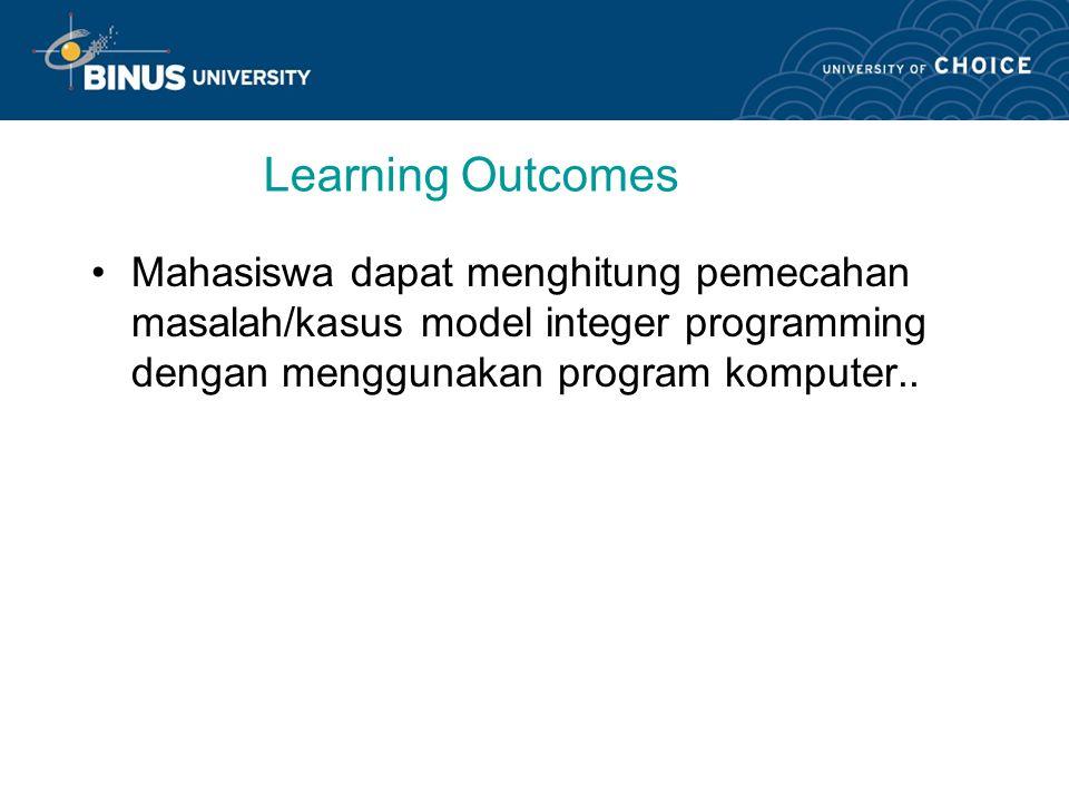 Learning Outcomes Mahasiswa dapat menghitung pemecahan masalah/kasus model integer programming dengan menggunakan program komputer..