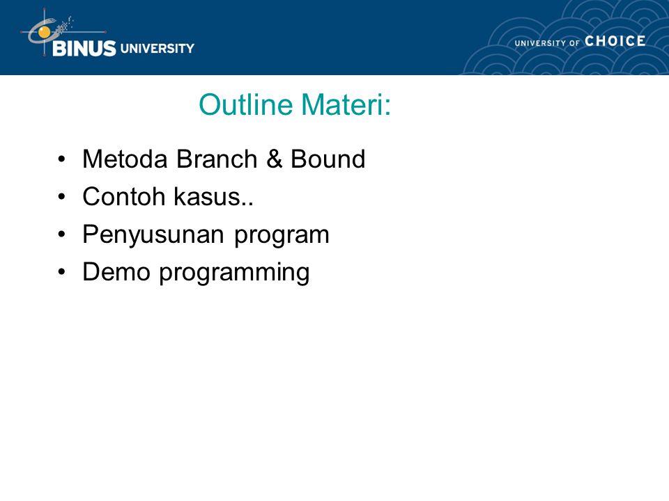 Outline Materi: Metoda Branch & Bound Contoh kasus.. Penyusunan program Demo programming