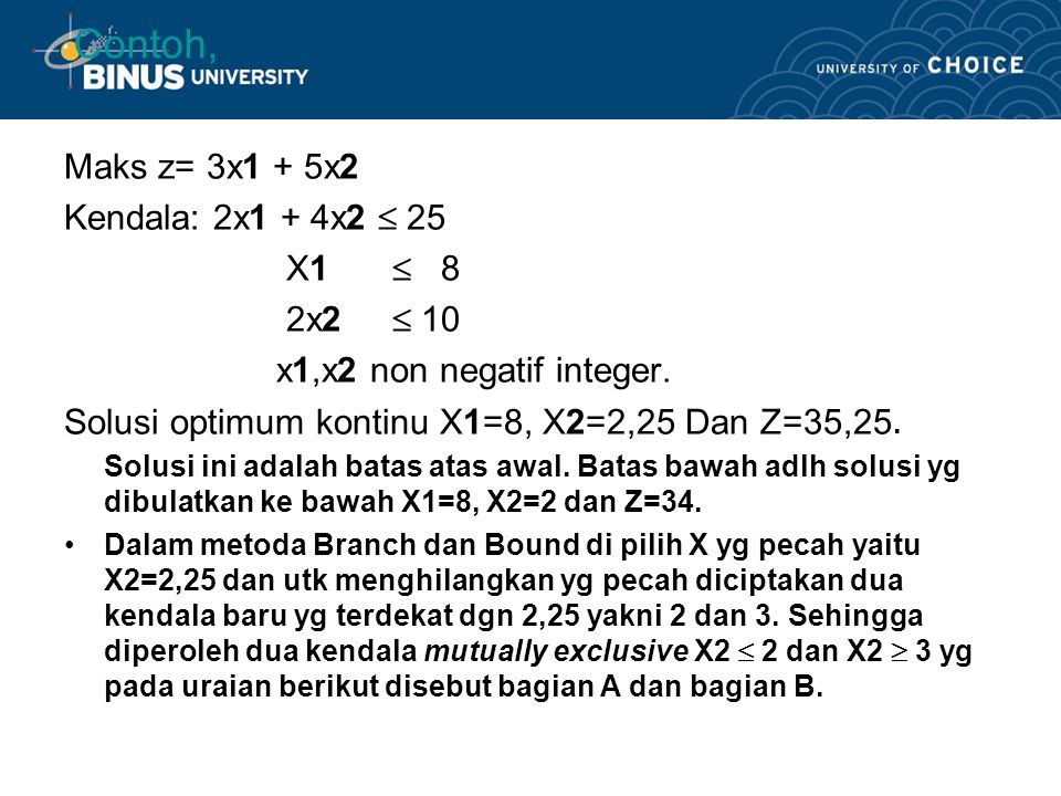 Contoh, Maks z= 3x1 + 5x2 Kendala: 2x1 + 4x2  25 X1  8 2x2  10 x1,x2 non negatif integer.