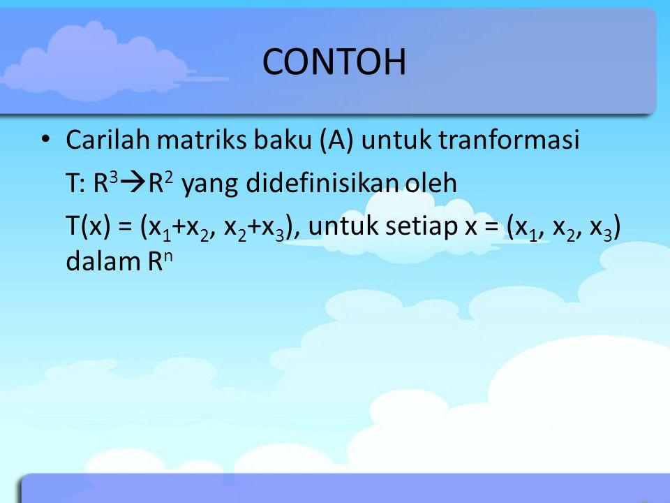 CONTOH Carilah matriks baku (A) untuk tranformasi T: R 3  R 2 yang didefinisikan oleh T(x) = (x 1 +x 2, x 2 +x 3 ), untuk setiap x = (x 1, x 2, x 3 ) dalam R n