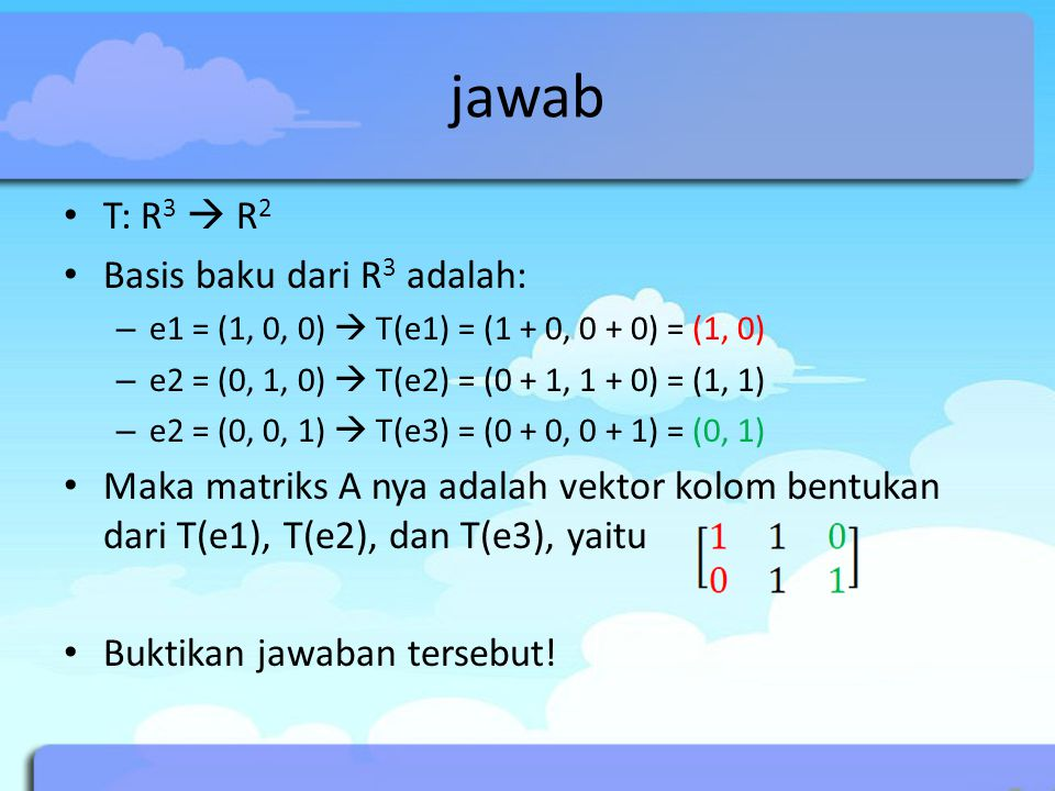 jawab T: R 3  R 2 Basis baku dari R 3 adalah: – e1 = (1, 0, 0)  T(e1) = (1 + 0, 0 + 0) = (1, 0) – e2 = (0, 1, 0)  T(e2) = (0 + 1, 1 + 0) = (1, 1) –