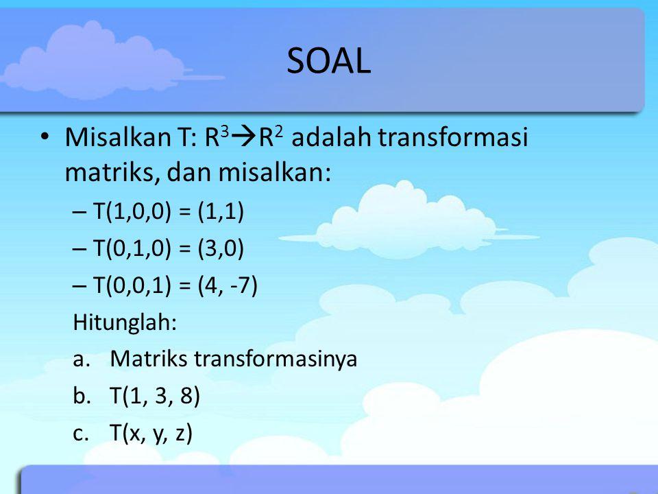 SOAL Misalkan T: R 3  R 2 adalah transformasi matriks, dan misalkan: – T(1,0,0) = (1,1) – T(0,1,0) = (3,0) – T(0,0,1) = (4, -7) Hitunglah: a.Matriks transformasinya b.T(1, 3, 8) c.T(x, y, z)