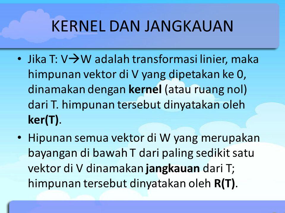 KERNEL DAN JANGKAUAN Jika T: V  W adalah transformasi linier, maka himpunan vektor di V yang dipetakan ke 0, dinamakan dengan kernel (atau ruang nol) dari T.