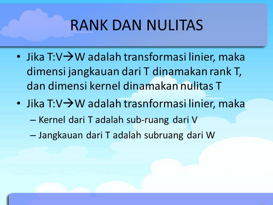 RANK DAN NULITAS Jika T:V  W adalah transformasi linier, maka dimensi jangkauan dari T dinamakan rank T, dan dimensi kernel dinamakan nulitas T Jika