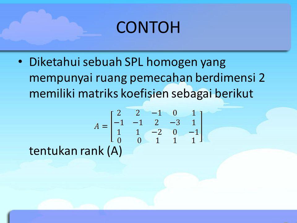 CONTOH Diketahui sebuah SPL homogen yang mempunyai ruang pemecahan berdimensi 2 memiliki matriks koefisien sebagai berikut tentukan rank (A)