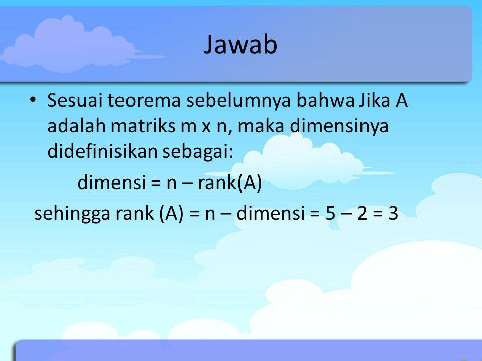 Jawab Sesuai teorema sebelumnya bahwa Jika A adalah matriks m x n, maka dimensinya didefinisikan sebagai: dimensi = n – rank(A) sehingga rank (A) = n
