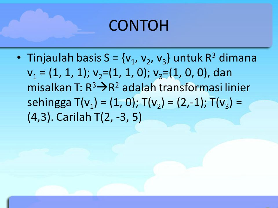 CONTOH Tinjaulah basis S = {v 1, v 2, v 3 } untuk R 3 dimana v 1 = (1, 1, 1); v 2 =(1, 1, 0); v 3 =(1, 0, 0), dan misalkan T: R 3  R 2 adalah transformasi linier sehingga T(v 1 ) = (1, 0); T(v 2 ) = (2,-1); T(v 3 ) = (4,3).
