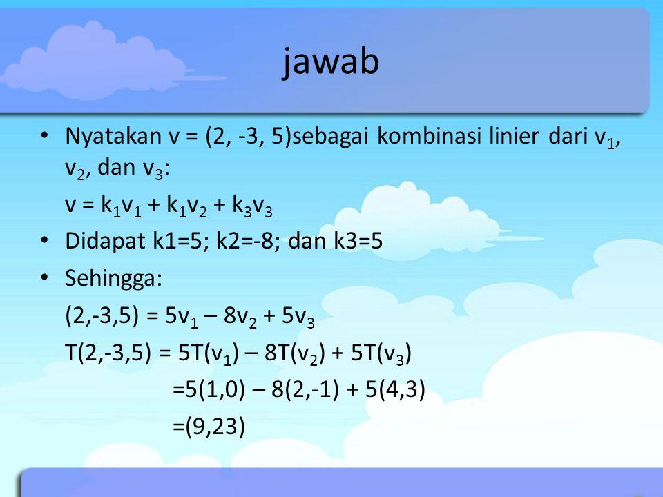 jawab Nyatakan v = (2, -3, 5)sebagai kombinasi linier dari v 1, v 2, dan v 3 : v = k 1 v 1 + k 1 v 2 + k 3 v 3 Didapat k1=5; k2=-8; dan k3=5 Sehingga: (2,-3,5) = 5v 1 – 8v 2 + 5v 3 T(2,-3,5) = 5T(v 1 ) – 8T(v 2 ) + 5T(v 3 ) =5(1,0) – 8(2,-1) + 5(4,3) =(9,23)