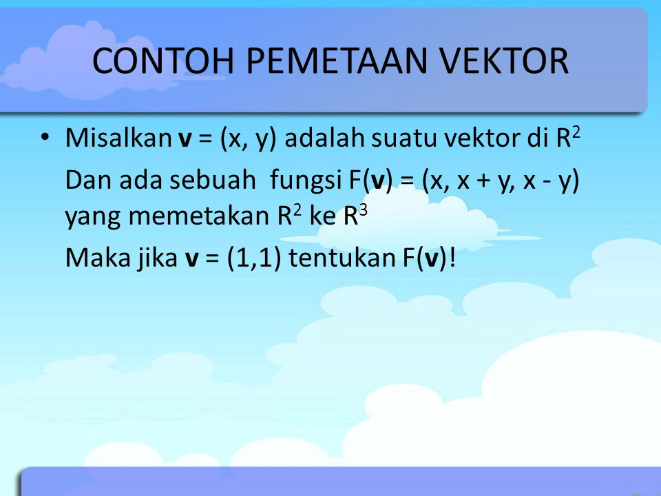 CONTOH PEMETAAN VEKTOR Misalkan v = (x, y) adalah suatu vektor di R 2 Dan ada sebuah fungsi F(v) = (x, x + y, x - y) yang memetakan R 2 ke R 3 Maka jika v = (1,1) tentukan F(v)!