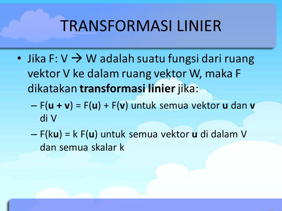 TRANSFORMASI LINIER Jika F: V  W adalah suatu fungsi dari ruang vektor V ke dalam ruang vektor W, maka F dikatakan transformasi linier jika: – F(u + v) = F(u) + F(v) untuk semua vektor u dan v di V – F(ku) = k F(u) untuk semua vektor u di dalam V dan semua skalar k