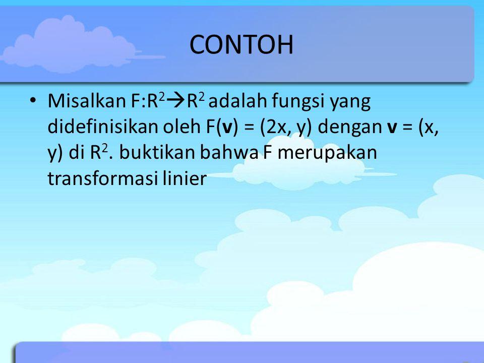 CONTOH Misalkan F:R 2  R 2 adalah fungsi yang didefinisikan oleh F(v) = (2x, y) dengan v = (x, y) di R 2. buktikan bahwa F merupakan transformasi lin