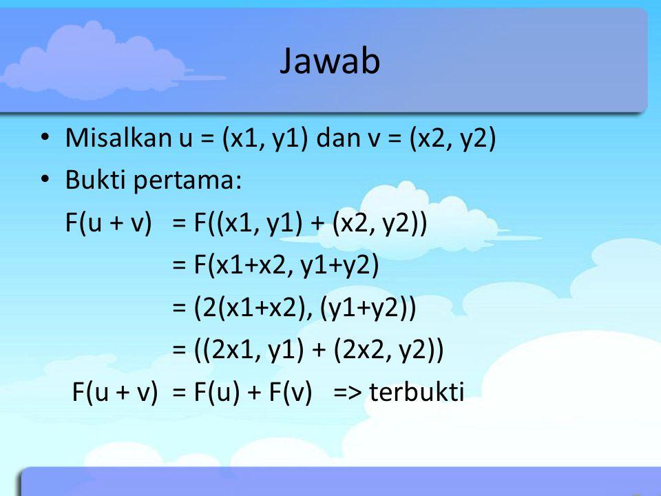 Jawab Misalkan u = (x1, y1) dan v = (x2, y2) Bukti pertama: F(u + v) = F((x1, y1) + (x2, y2)) = F(x1+x2, y1+y2) = (2(x1+x2), (y1+y2)) = ((2x1, y1) + (2x2, y2)) F(u + v) = F(u) + F(v) => terbukti
