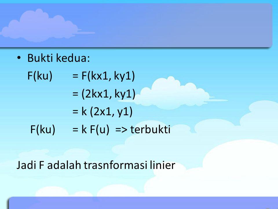 Bukti kedua: F(ku) = F(kx1, ky1) = (2kx1, ky1) = k (2x1, y1) F(ku) = k F(u) => terbukti Jadi F adalah trasnformasi linier