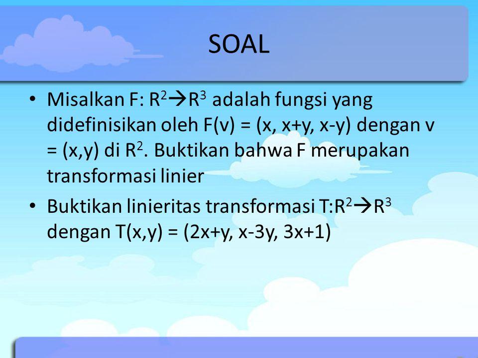 SOAL Misalkan F: R 2  R 3 adalah fungsi yang didefinisikan oleh F(v) = (x, x+y, x-y) dengan v = (x,y) di R 2. Buktikan bahwa F merupakan transformasi