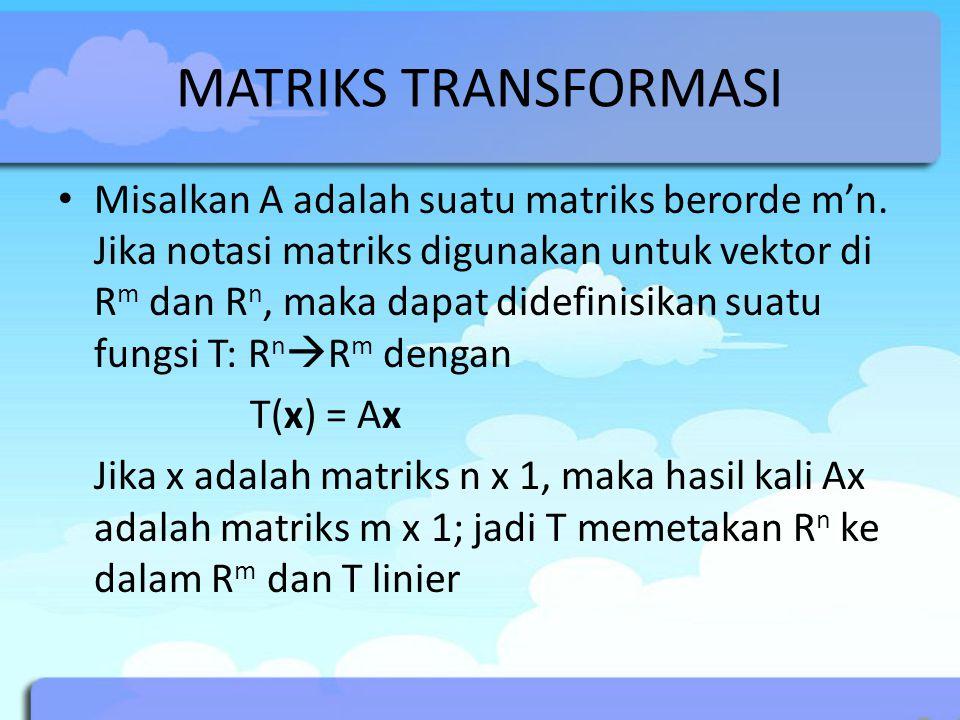 MATRIKS TRANSFORMASI Misalkan A adalah suatu matriks berorde m'n. Jika notasi matriks digunakan untuk vektor di R m dan R n, maka dapat didefinisikan